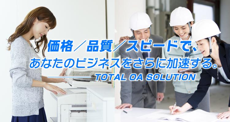 価格/品質/スピードで、あなたのビジネスをさらに加速する。TOTAL OA SOLUTION