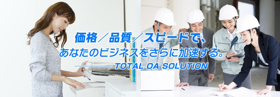 価格/品質/スピードで、あなたのビジネスをさらに加速する TOTAL OA SOLUTION